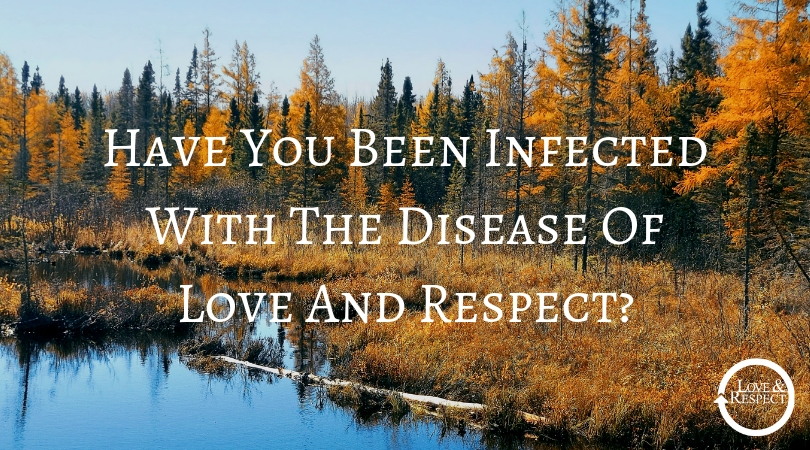 Have You Been Infected With The Disease Of Love And Respect?