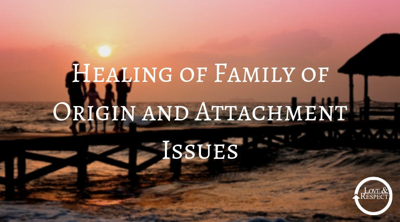 Healing of Family of Origin and Attachment Issues