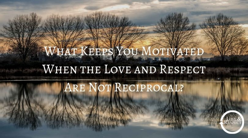 What Keeps You Motivated When the Love and Respect Are Not Reciprocal