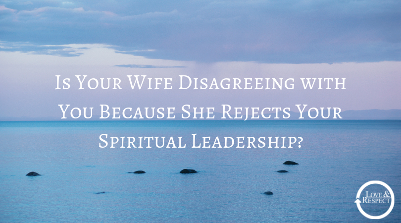 Is Your Wife Disagreeing with You Because She Rejects Your Spiritual Leadership