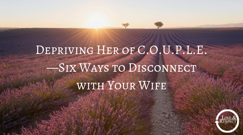 Depriving Her of C.O.U.P.L.E.—Six Ways to Disconnect with Your Wife