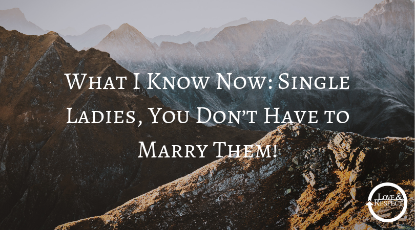 What I Know Now: Single Ladies, You Don't Have to Marry Them!