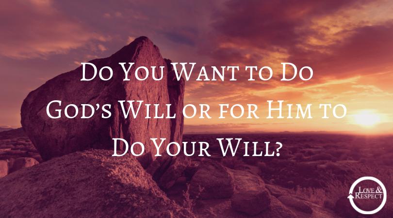 Do You Want to Do God's Will or for Him to Do Your Will