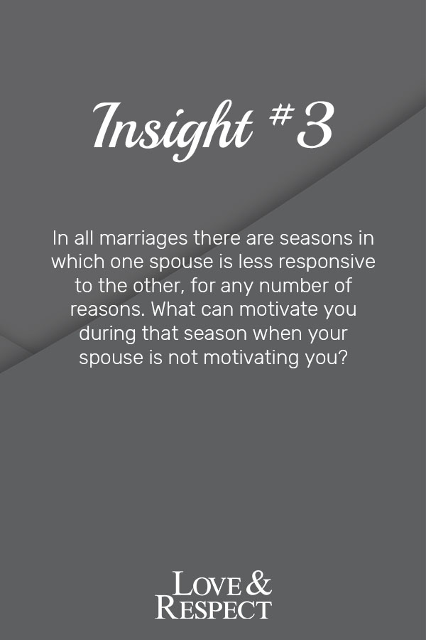 Insight #3  - In all marriages there are seasons in which one spouse is less responsive to the other, for any number of reasons. What can motivate you during that season when your spouse is not motivating you?