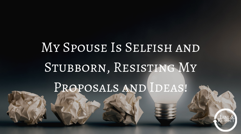 My Spouse Is Selfish and Stubborn, Resisting My Proposals and Ideas!