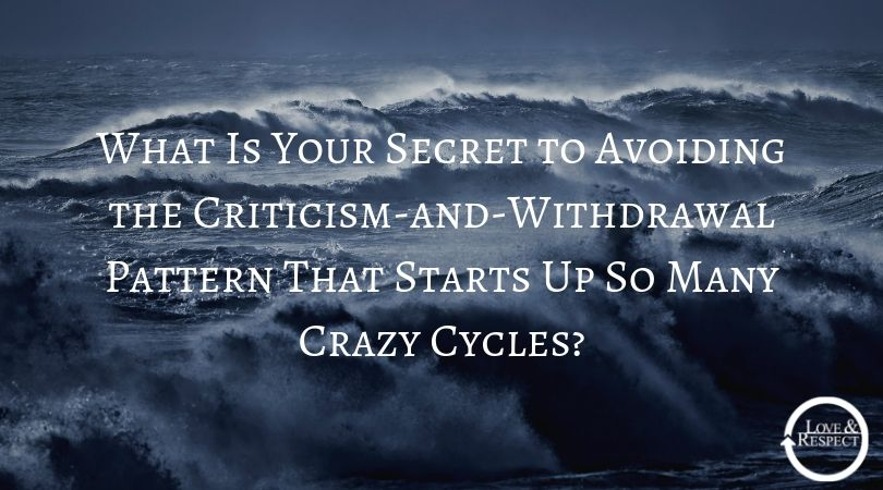 What Is Your Secret to Avoiding the Criticism-and-Withdrawal Pattern That Starts Up So Many Crazy Cycles