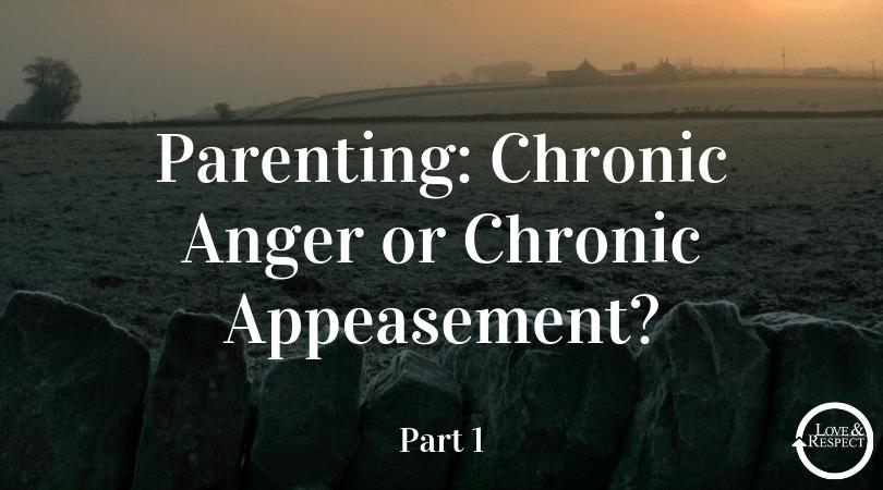 Parenting: Chronic Anger or Chronic Appeasement? Part I