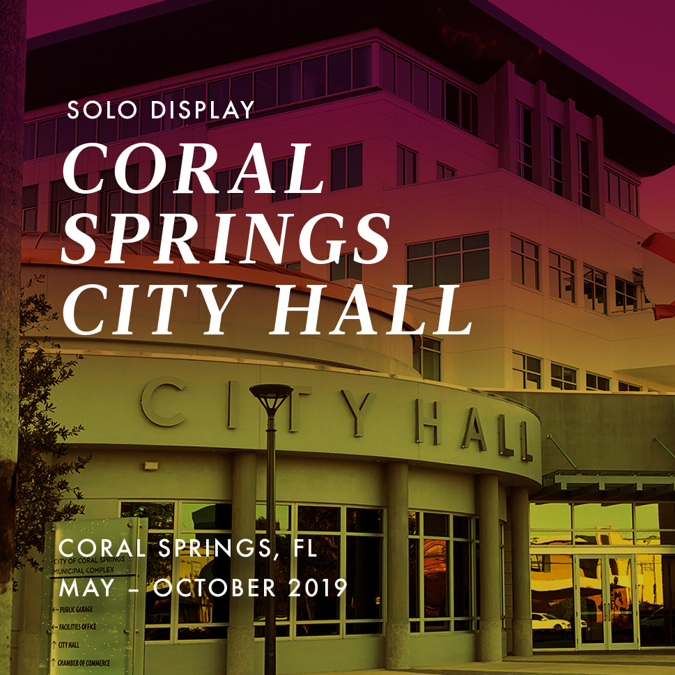 2019 | May – October Solo Display  Currently Running    Coral Springs City Hall  Coral Springs, FL