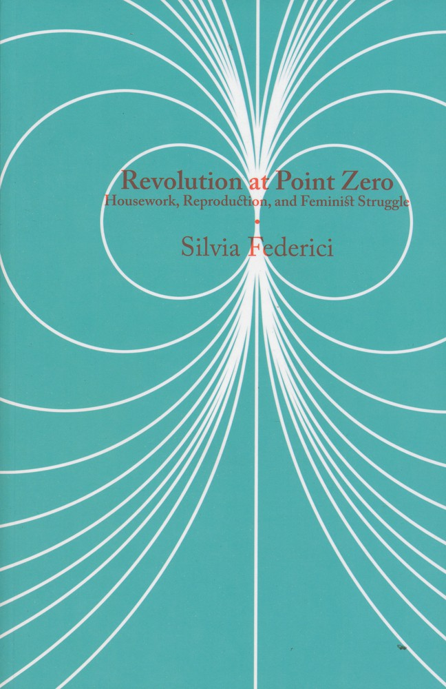 Silvia Federici, Revolution At Point Zero: Housework, Reproduction, and Feminist Struggle