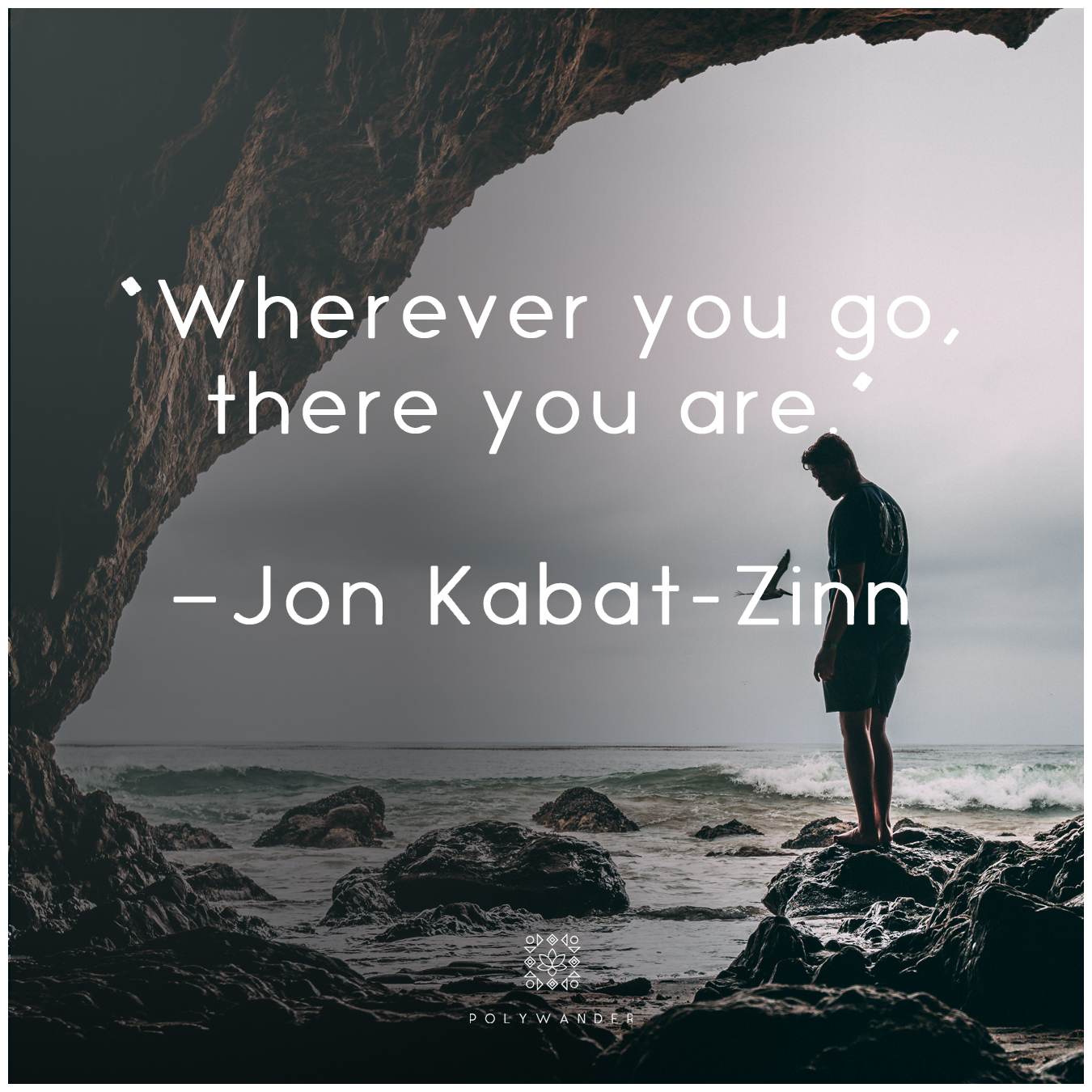 """Wherever you go, there you are."" Jon Kabat Zinn"