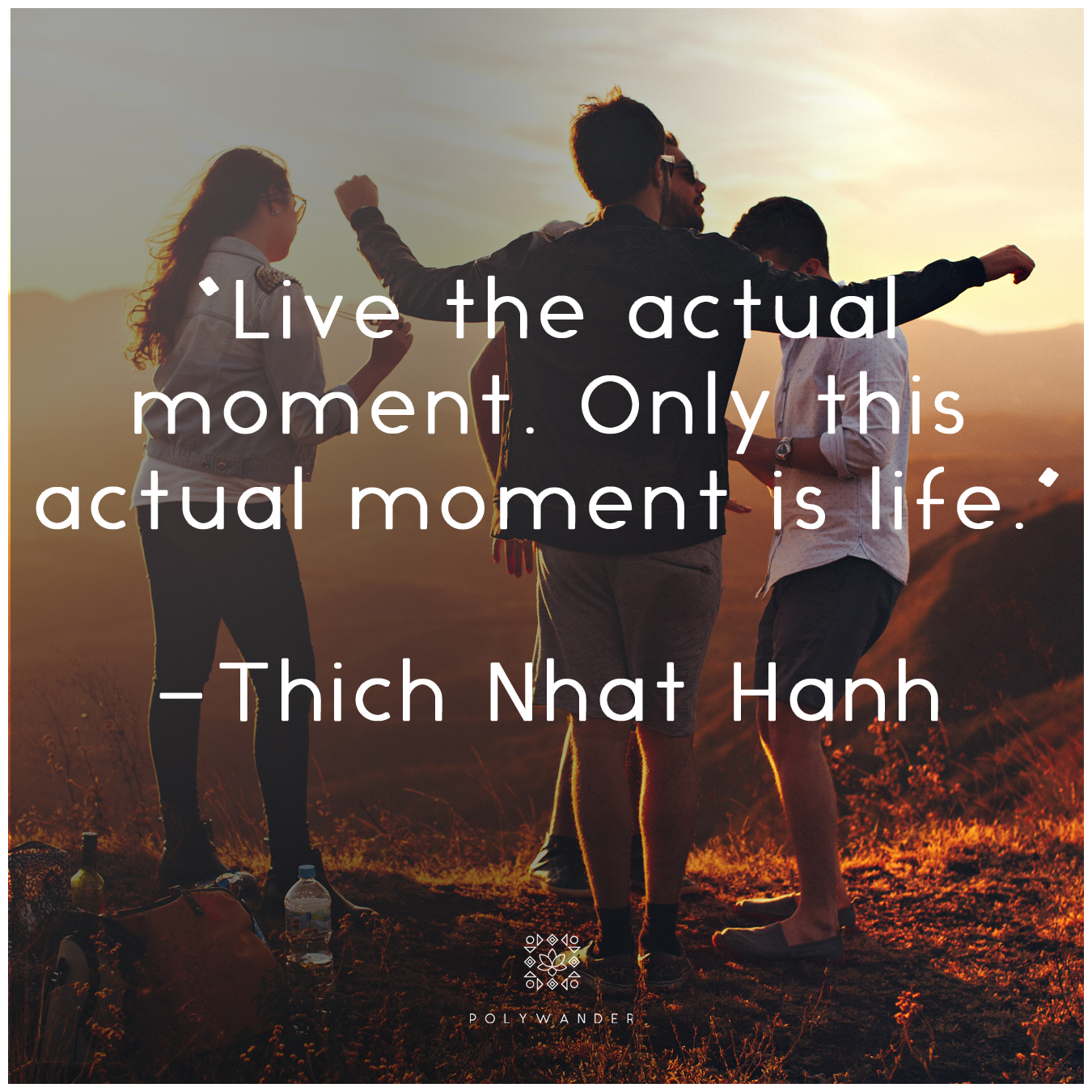 """Live the actual moment. Only this actual moment is life."" —Thich Nhat Hanh"
