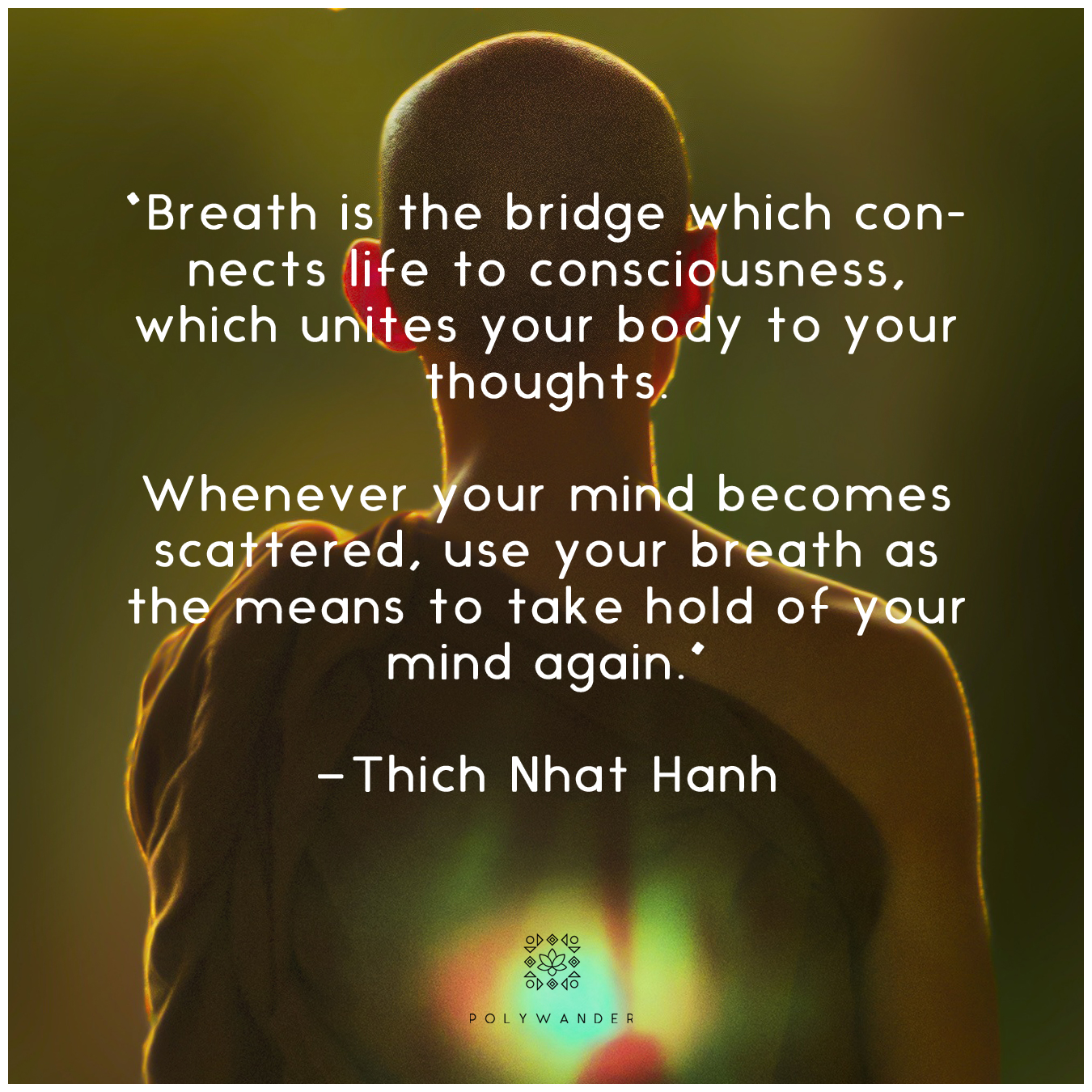 """Breath is the bridge which connects life to consciousness, which unites your body to your thoughts. Whenever your mind becomes scattered, use your breath as the means to take hold of your mind again."" —Thich Nhat Hanh"