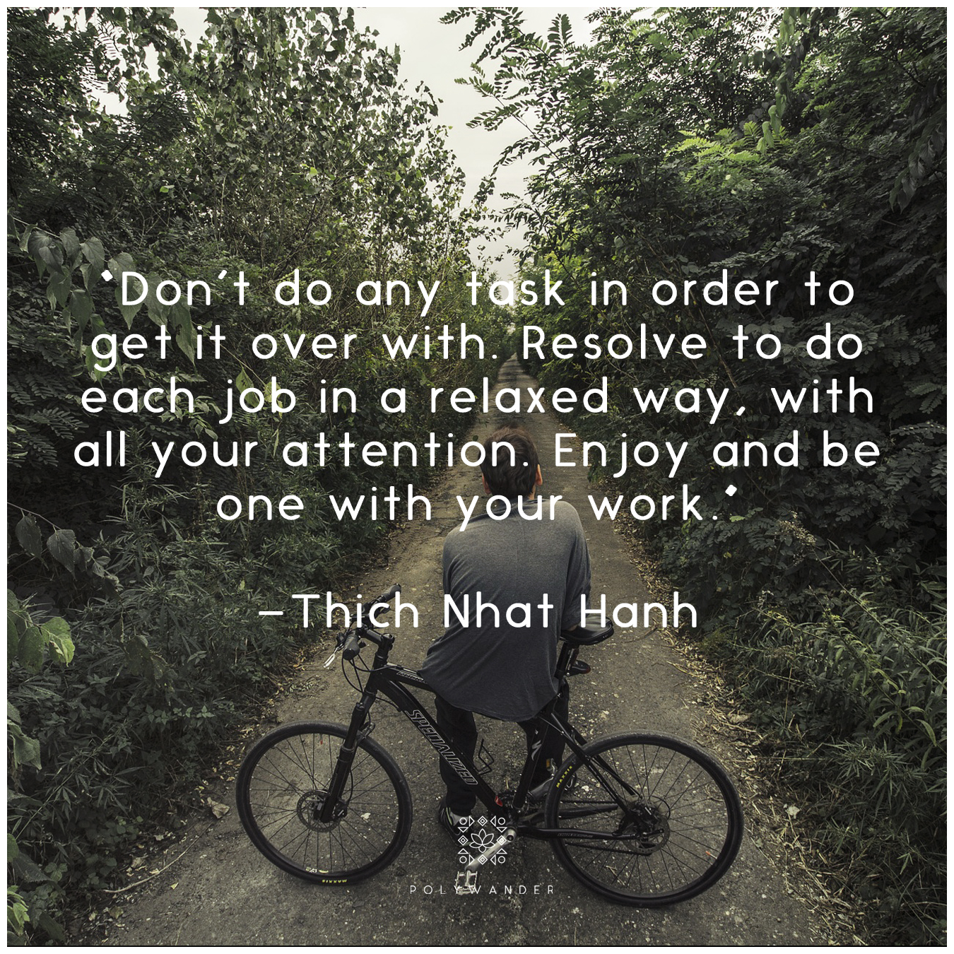 """Don't do any task in order to get it over with. Resolve to do each job in a relaxed way, with all your attention. Enjoy and be one with your work."" —Thich Nhat Hanh"