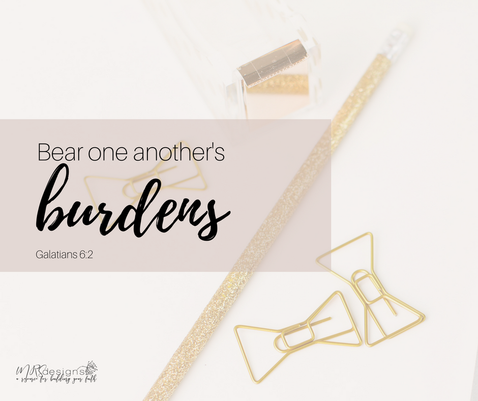 Bear one another's burdens. MRS designs