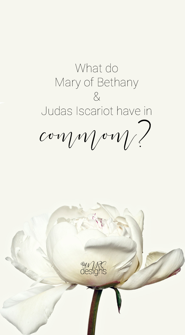 What Have You Got to Prove? What do Mary of Bethany and Judas Iscariot have in common? | Faith | Bible | Jesus | MRSdesigns.net