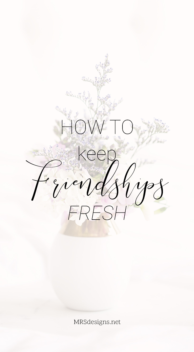 How to Keep Your Friendships Fresh | MRSdesigns.net | Friendships | Relationships | Christianity | Family