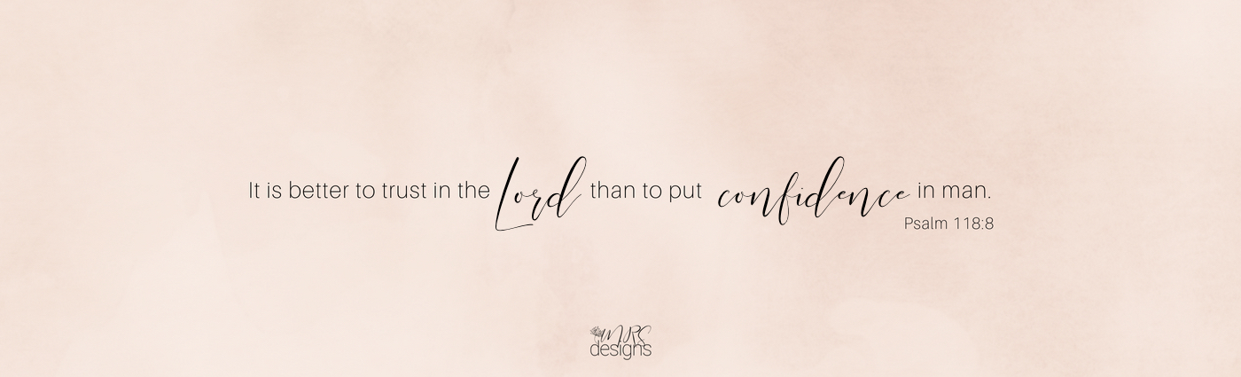 It is better to trust in the Lord than to put confidence in man Psalm 118 MRSdesigns.net.jpg