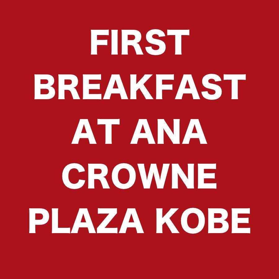 FIRST BREAKFAST AT ANA CROWNE PLAZA KOBE .jpg