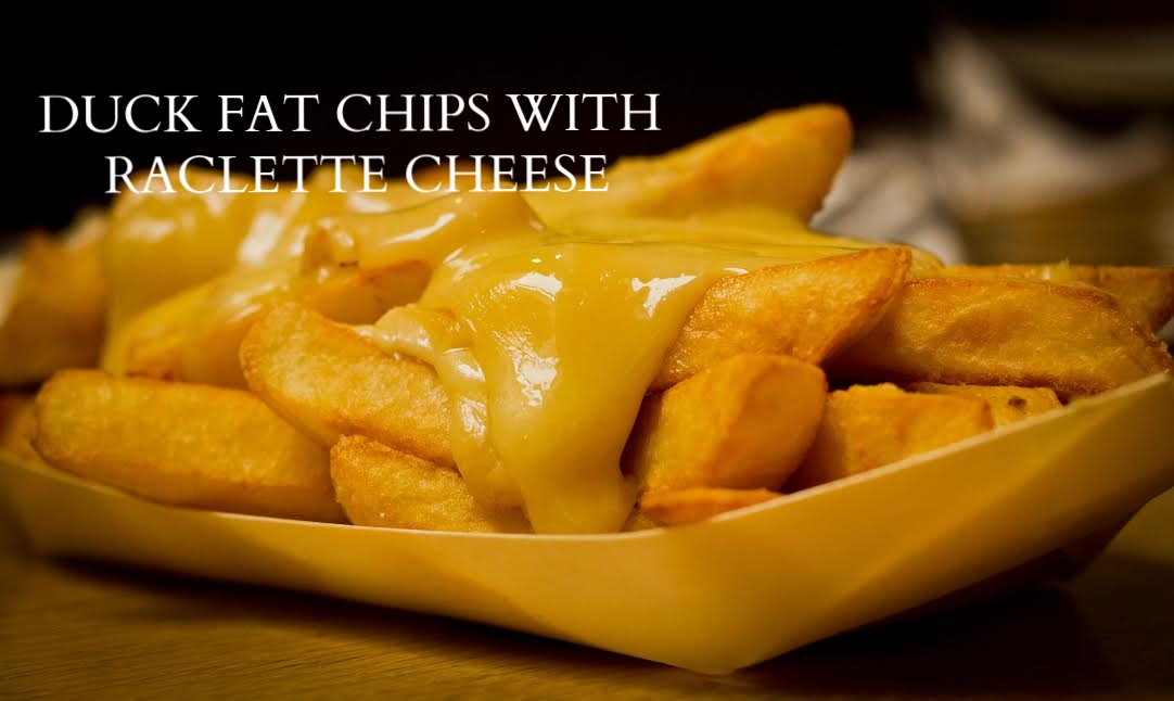 Duck Fat Chips with Raclette Cheese