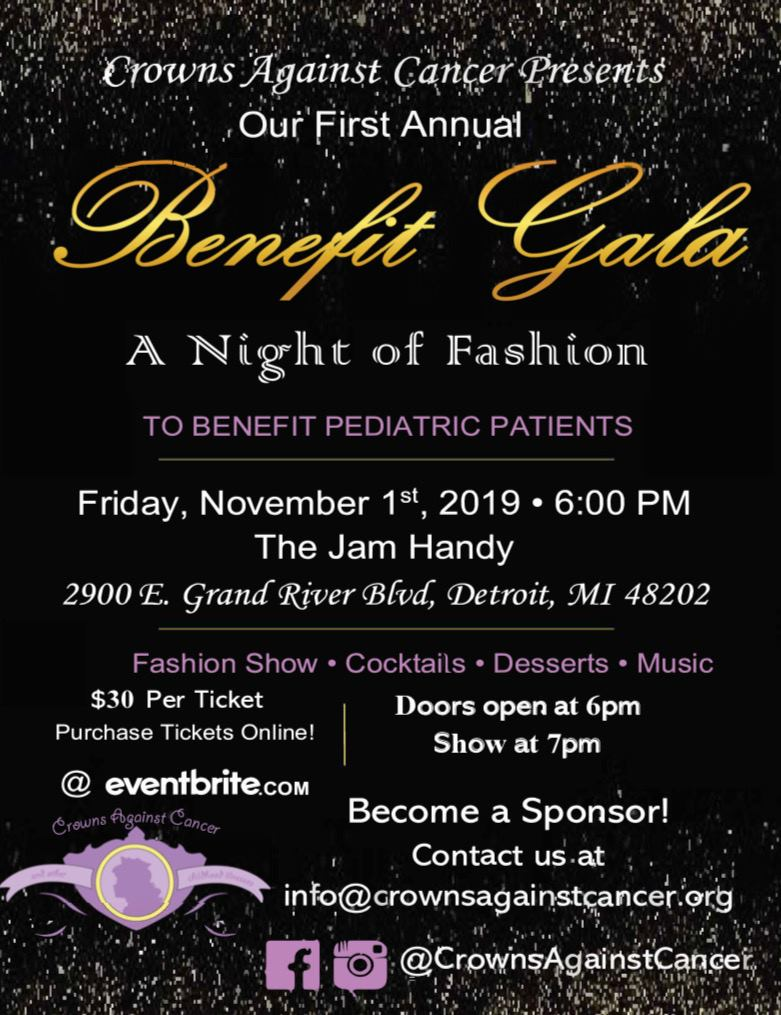 """You are cordially invited… - Our First Annual Benefit Gala: """"A Night of Fashion"""" benefiting the pediatric patients served by Crowns Against Cancer (and other childhood illnesses) will be held on Friday, November 1, 2019 from 6-10 pm at The Jam Handy (2900 E Grand Blvd, Detroit, MI 48202).Arrive at 6:00pm, and enjoy cocktails, desserts, and entertainment. Following the show, there will be a chance to look at the local boutiques who participated in the fashion show, showcasing their fall and winter trends."""