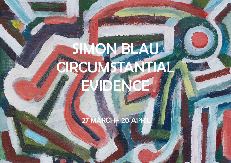 SIMON BLAU: CIRCUMSTANTIAL EVIDENCE 27 MARCH – 20 APRIL