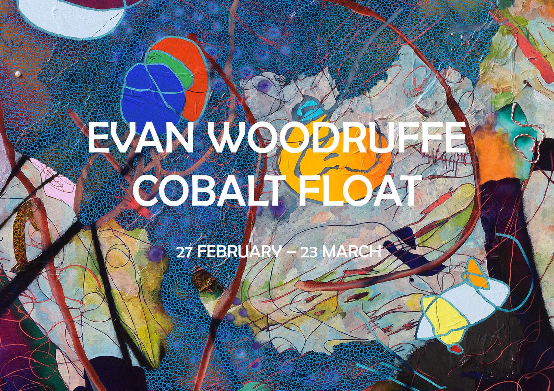 EVAN WOODRUFFE   : COBALT FLOAT 27 FEBRUARY - 23 MARCH