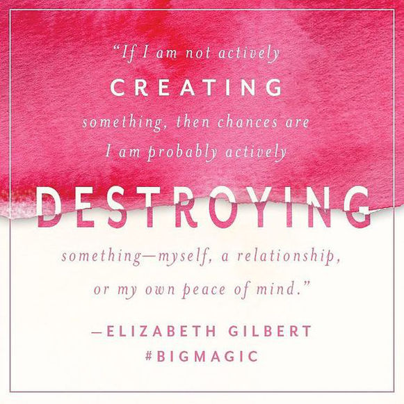 I am a big fan of Elizabeth Gilbert in that I feel her work can inspire, create change and light a fire under almost anyone that comes in contact with it. Even my big tough husband will admit that she was onto something with  Eat, Pray, Love    I recently started diving into  Big Magic  and the quote above about knocked me on my ass.  I started thinking about how by default, when I am creative, (and by creative it could be anything... creating an organized closet,creating new spaced in my home, creating something with my hands, creative writing... you don't have to be an artist to be creative!!!)  I don't have the TIME or SPACE to destroy anything.  My mind, my body, my marriage, my home, my work, my life all benefit from me being in a more creative head space.   I'd love to hear what you thought of the book if you've read it, or what you do to keep that creativity flowing! Drop me a comment below.