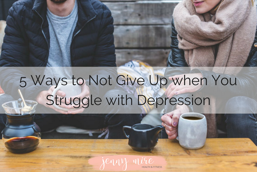 5 Ways to Not Give Up when You Struggle with Depression.png