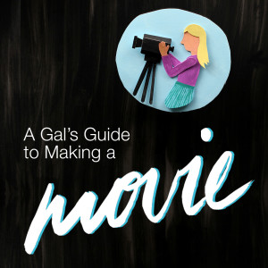 A Gal's Guide to Making a Movie (21 part series)