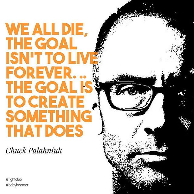 WE ALL DIE, THE GOAL ISN'T TO LIVE FOREVER. ..THE GOAL IS TO CREATE SOMETHING THAT DOES #inspiration from #ChuckPalahniuk