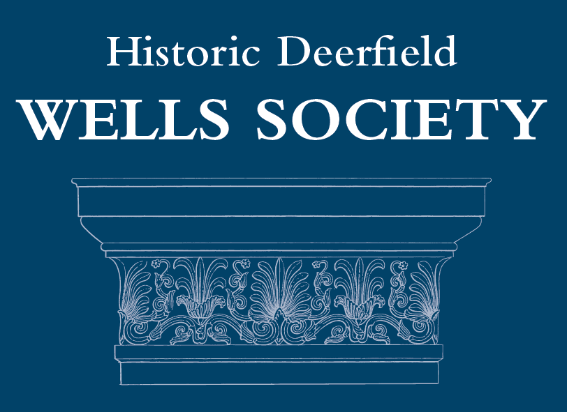 Impact: Wells Society - Since the Museum's founding in 1948, many Historic Deerfield supporters have established planned gifts, large and small, in order to underwrite programs and build the Museum's endowment while creating lasting legacies that continue their philanthropic priorities.Including the Museum in your estate plan is one of the most important ways to support Historic Deerfield. Donors who do so are designated as members of the Ebenezer & Abigail Wells Society.These leadership gifts have helped make Historic Deerfield one of the nation's top collections of American decorative arts while preserving the objects, architecture, and stories that are among the building blocks of the nation.For more information on planned gifts for the benefit of Historic Deerfield, contact us today at leadershipgift@historic-deerfield.org or (413) 775-7177.