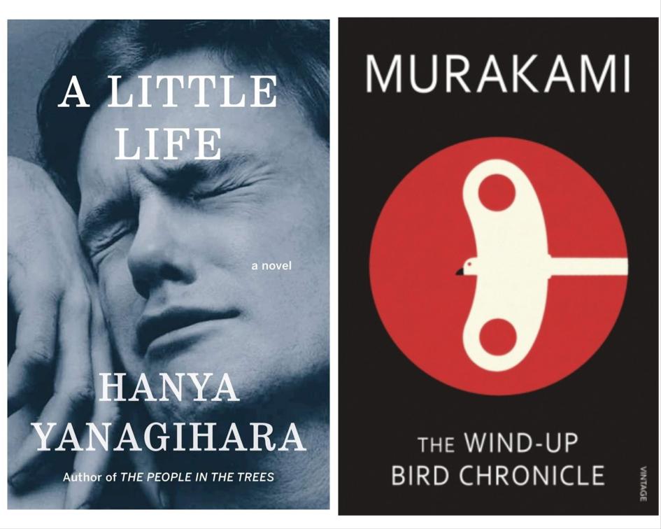 A Little Life by Hanya Yanagihara ,  The Wind-Up Bird Chronicle by Haruki Murakami