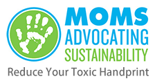 Moms Advocating Sustainability - A Bay Area organization committed to creating healthy communities for children by reducing their exposure to household and environmental toxins. They advocate for pesticide-free policies and the use of nontoxic or safer alternatives at home as well as at the school-district, town, county and state level. MOMS Advocating Sustainability work primarily in Marin and through education and outreach to mothers and families, and also to policy makers, helping them to make better choices and providing information about effective alternatives. They provide toolkits for advocacy and action.