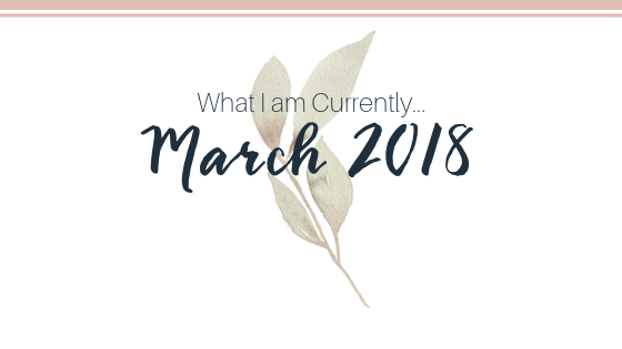 BLOG POST What I am Currently March 2018 | Elizabeth Ruth Photography + Education.png