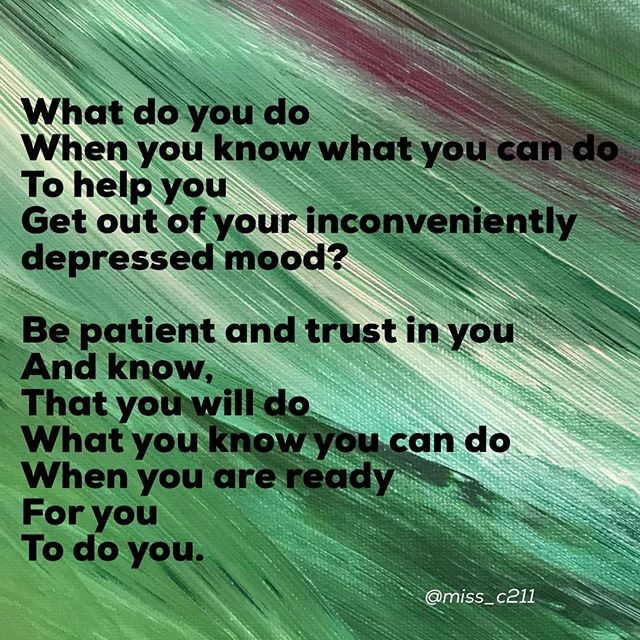 """Be Patient and Trust In You""....... What do you do  When you know what you can do To help you  Get out of your inconveniently depressed mood?  Be patient and trust in you And know,  That you will do  What you know you can do When you are ready  For you  To do you."
