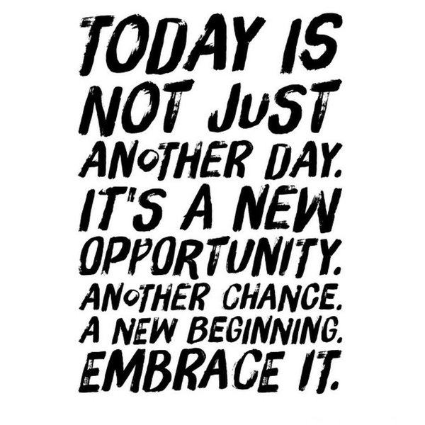 Theme of the Week – New Beginnings  ''Today is not just another day. It's a new opportunity, another chance, a new beginning. Embrace it.''