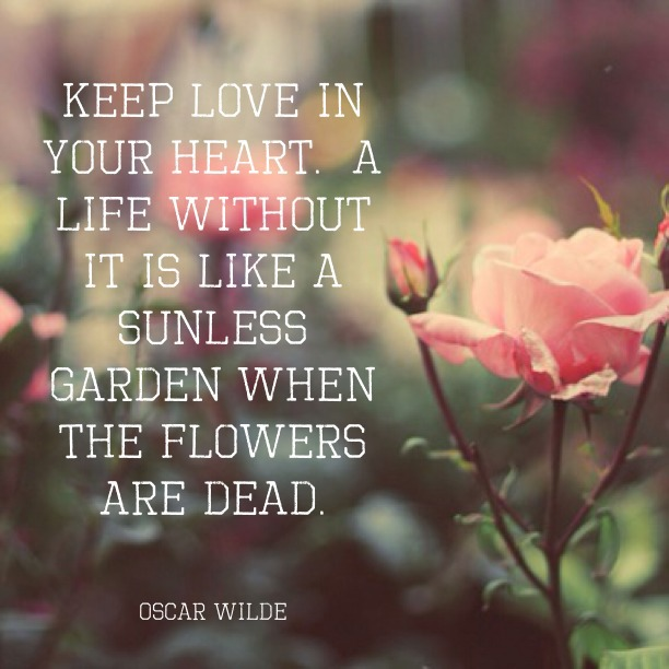 Theme of the Week - Love | Cariad  'Keep love in your heart. A life without it is like a sunless garden when the flowers are dead.' - Oscar Wilde