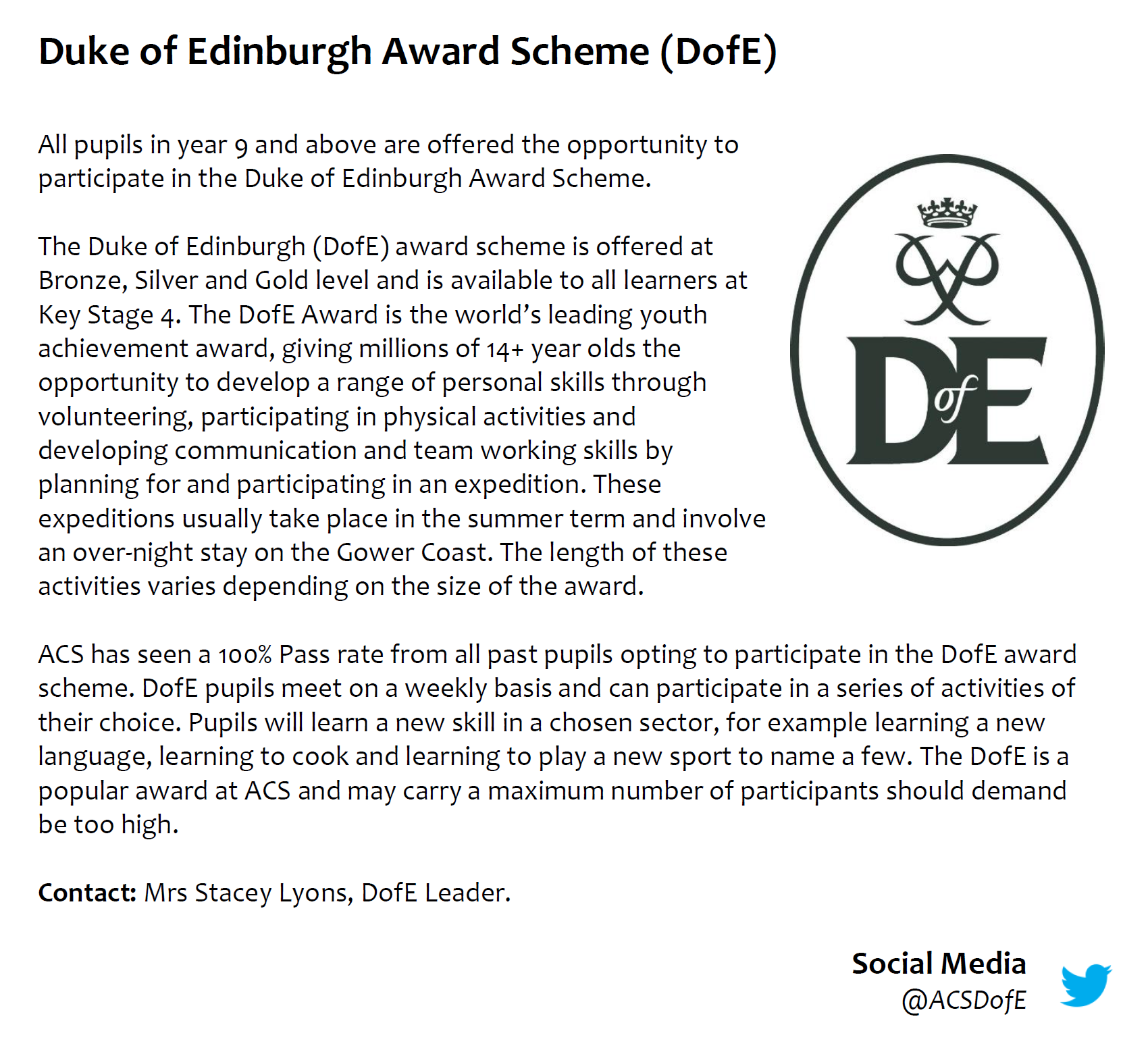 All pupils in year 9 and above are offered the opportunity to participate in the Duke of Edinburgh Award Scheme. The Duke of Edinburgh (DofE) award scheme is offered at Bronze, Silver and Gold level and is available to all learners at Key Stage 4. The DofE Award is the world's leading youth achievement award, giving millions of 14+ year olds the opportunity to develop a range of personal skills through volunteering, participating in physical activities and developing communication and team working skills by planning for and participating in an expedition. These expeditions usually take place in the summer term and involve an over-night stay on the Gower Coast. The length of these activities varies depending on the size of the award.  ACS has seen a 100% Pass rate from all past pupils opting to participate in the DofE award scheme. DofE pupils meet on a weekly basis and can participate in a series of activities of their choice. Pupils will learn a new skill in a chosen sector, for example learning a new language, learning to cook and learning to play a new sport to name a few. The DofE is a popular award at ACS and may carry a maximum number of participants should demand be too high.  Contact: Mrs Stacey Lyons, DofE Leader.  Social Media @ACSDofE