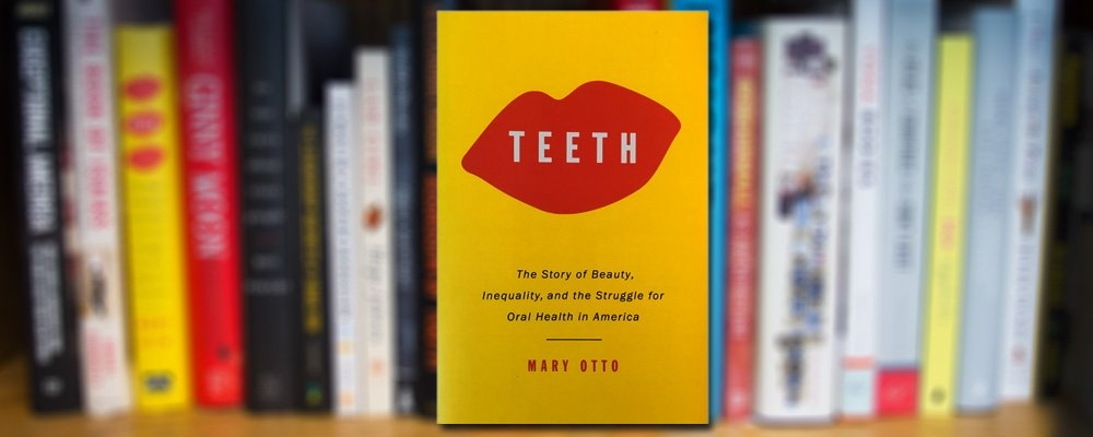 Teeth: The Story of Beauty, Inequality, and the Struggle for Oral Health in America, by Mary Otto - In this shattering new work from Mary Otto, a veteran Washington Post health journalist, the view from inside America's mouth – revealing unsettling truths about our unequal society.  Muckraking and paradigm-shifting, Teeth exposes for the first time the extent and meaning of our oral health crisis. Otto also goes back in time to understand the roots of our predicament in the history of dentistry, showing how it became separated from mainstream medicine, despite a century of growing evidence that oral health and general bodily health are closely related.