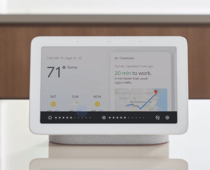 Google Home Hub : With just your voice, check your commute, see your entire day's schedule on the screen, or start an evening routine that turns off the lights and sets your alarm.