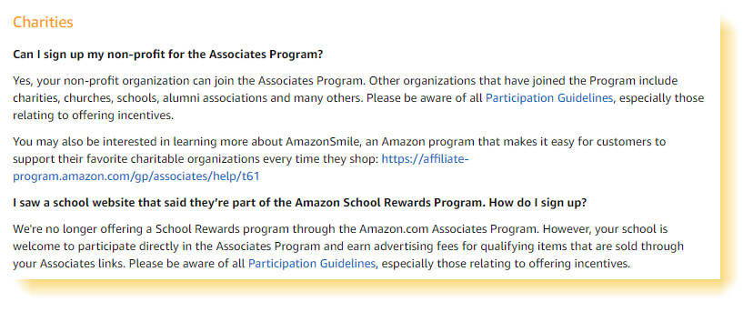 "Amazon Associates Program policies  ""Can I sign up my non-profit for the Associates Program?  Yes, your non-profit organization can join the Associates Program. Other organizations that have joined the Program include charities, churches, schools, alumni associations and many others. Please be aware of all Participation Guidelines, especially those relating to offering incentives.  I saw a school website that said they're part of the Amazon School Rewards Program. How do I sign up?  We're no longer offering a School Rewards program through the Amazon.com Associates Program. However, your school is welcome to participate directly in the Associates Program and earn advertising fees for qualifying items that are sold through your Associates links."""