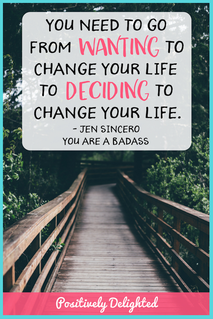 """You need to go from wanting to change your life to deciding to change your life."" - Jen Sincero, You Are A Badass. As humans, we want to do lots of things. We want to get a new job, feed ourselves healthier food, or go on our dream vacation. Many times these wants stay exactly that… wants. Jen Sincero says that we need to start deciding to do things if we want to change our life. This is when the magic happens (and also when things actually get done!)"
