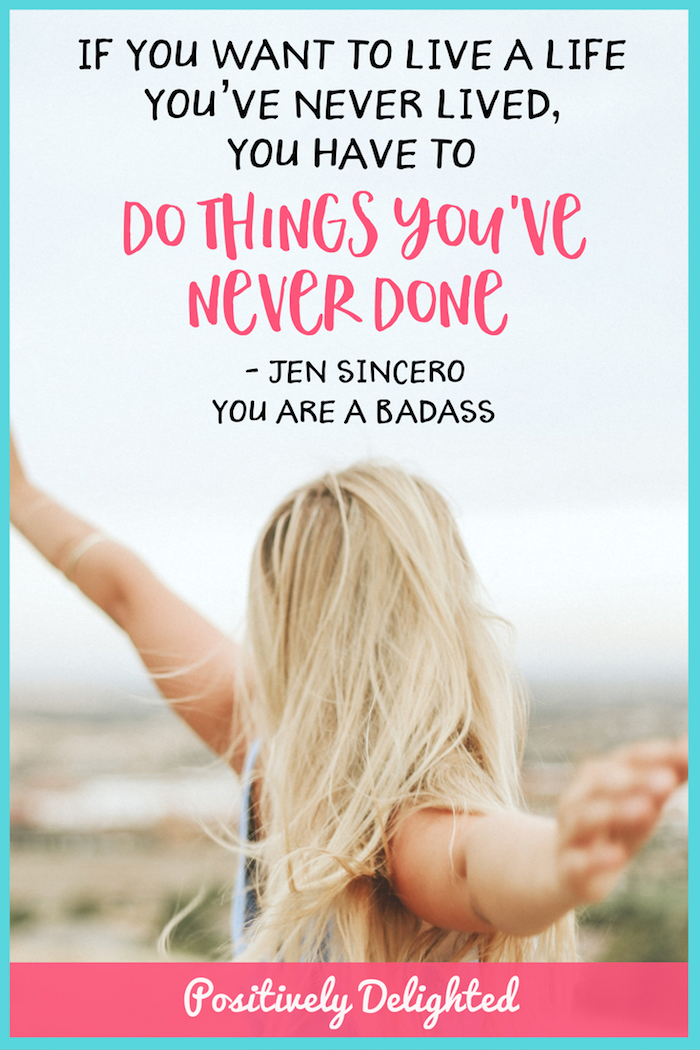 """If you want to live a life you've never lived, you have to  do things you've never done ."" - Jen Sincero, You Are A Badass  If what you have been doing is not giving you the results you want, you've got to do something else. Think about the version of you who has the thing that you want (the car, the job, the award, the relationship, etc). What does that version of you do differently than you right now? Write it down and then go do those things!"