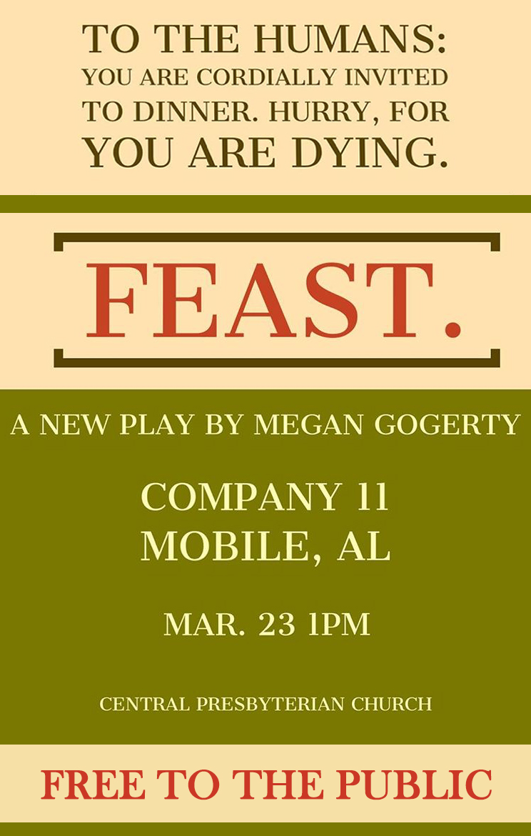 Company11 presents a play reading of 'FEAST.' - Written by: Megan GogertyPerformances: March 23rd @ 1PMLocation:In the Bellingrath Hall of Central Presbyterian1260 Dauphin Street Mobile, ALSYNOPSISHow do you stop a strongman? With fire.Agathae, an ageless, magic woman, is throwing a sophisticated dinner party for us. As she tells the story of her son's murder and her own quest for revenge, we learn she is Grendel's mother from Beowulf, and she has been floating through the tides of time as a howling wraith, reliving her nightmare of injustice. She compares her plight to our contemporary age, and she gives us the gift of her courage to fight the forces of authoritarianism that threaten us now.Admission to the reading is FREE!