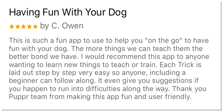 "Having Fun With Your Dog - This is such a fun app to use to help you ""on the go"" to have fun with your dog. The more things we can treach them the better bond we have. I would recommend this app to anyone wanting to learn new things to teach or train. Each trick is laid out step by step very easy so anyone, including a beginner can follow along. It even gives you suggestions if you happen to run into difficulties alone the way. Thank you Puppr team for making this app fun and user friendly."