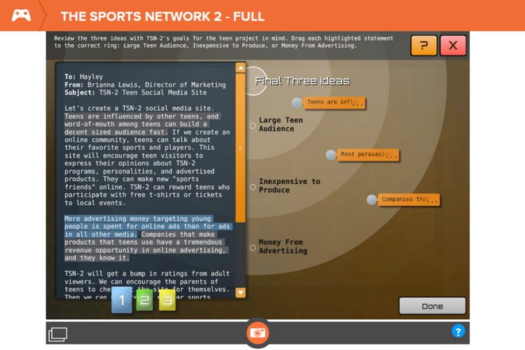 "Sports Network 2 - In the Sports Network 2 is an educational game where students take on the role of the Managing Director of a Sports Network that wants to appeal to the teen demographic.Each quest is meant to represent ""a day at work"". Students are continually presented with problems they must solve and choices they must make in order to arrive at their goals.This is a useful game for general reading skills practice as well as practice finding and inferring the main idea of a text selection.This game also gives students an opportunity to apply their reading skills to a real-world context and to career-related scenarios."