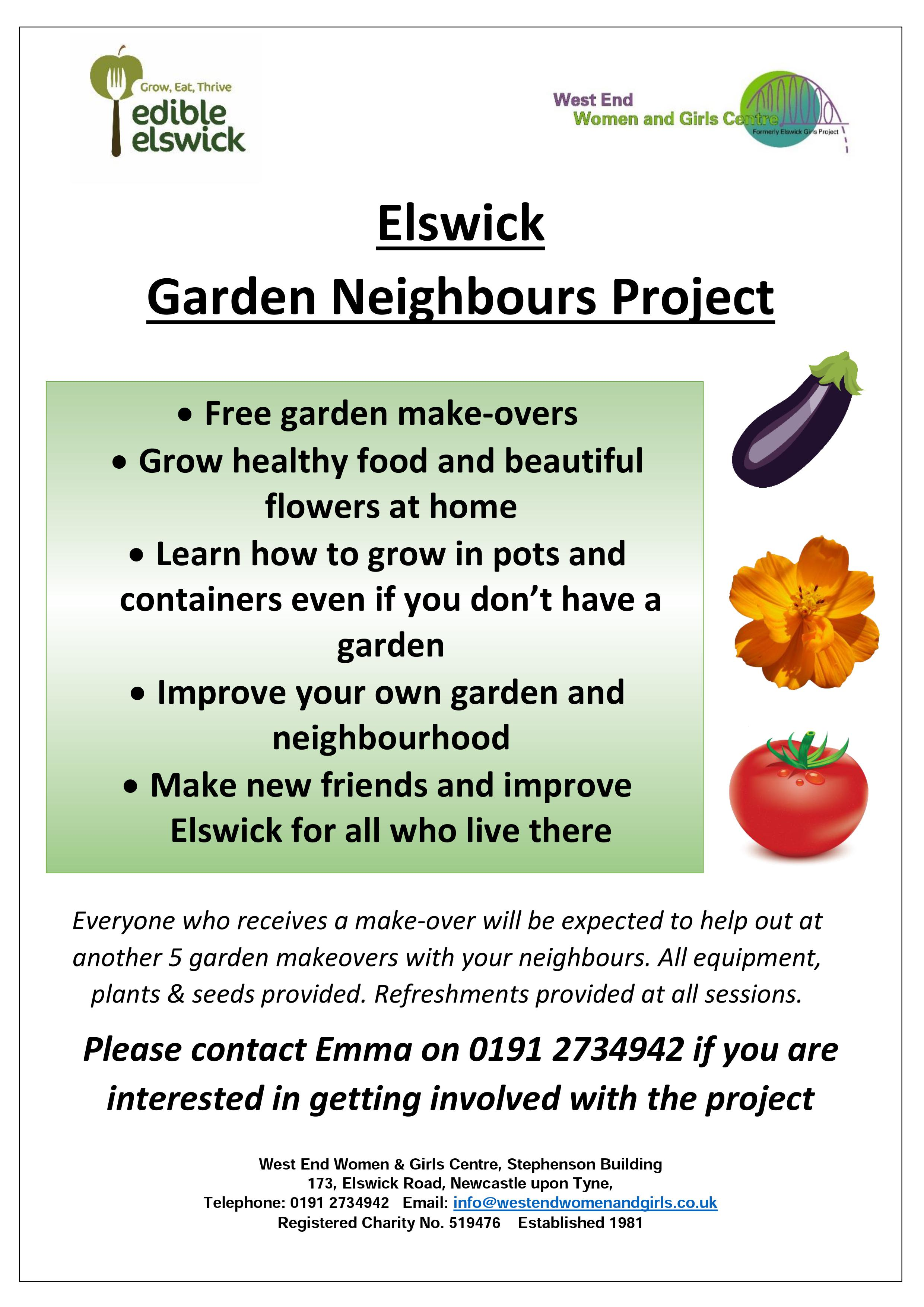 Elswick Garden Neighbours Project- Weekly Sessions - Every Monday 10am-12pm West End residents are welcome to come along and help others with their gardens on the Bentinck and Jubilee Estates, at fun sessions. Mini garden makeovers can include digging over beds, planting new flowers, freshening up hanging baskets, general tidy and more.Have a laugh, get to know others and help make a big difference in a short space of time! If you'd like to find out more, get in touch with Emma or Johurun via email hello@edibleelswick.co.uk or call 0191 2734942.