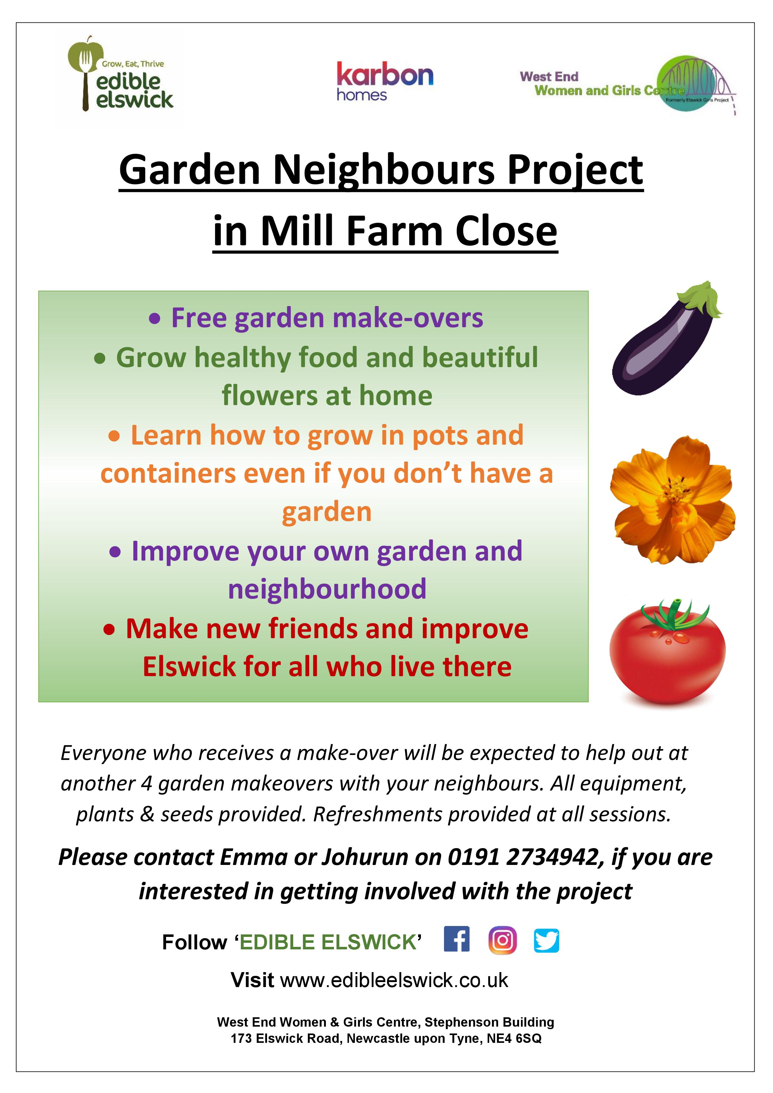 Garden Neighbours Weekly Sessions on Mill Farm Close and Elswick - Every Monday 10am-12pm (except Bank Holidays). Sessions running until Monday 16th July.West End residents are welcome to come along and help others with their gardens on Mill Farm Close and other locations in Elswick, at fun sessions!Mini garden makeovers can include digging over beds, planting new flowers, freshening up hanging baskets, general tidy and more.Have a laugh, get to know others and help make a big difference in a short space of time!If you'd like to find out more, get in touch with Emma or Johurun via email hello@edibleelswick.co.uk or call 0191 2734942.