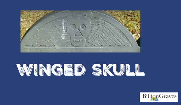Winged Skull - Gravestones prior to 1760 often featured the winged skull or death's head. In spite of the macabre sentiment it holds for us today, the winged skull was a symbol or immortality. The wings indicate the soul has taken flight from its mortal body or skeleton which was left behind in the earth.