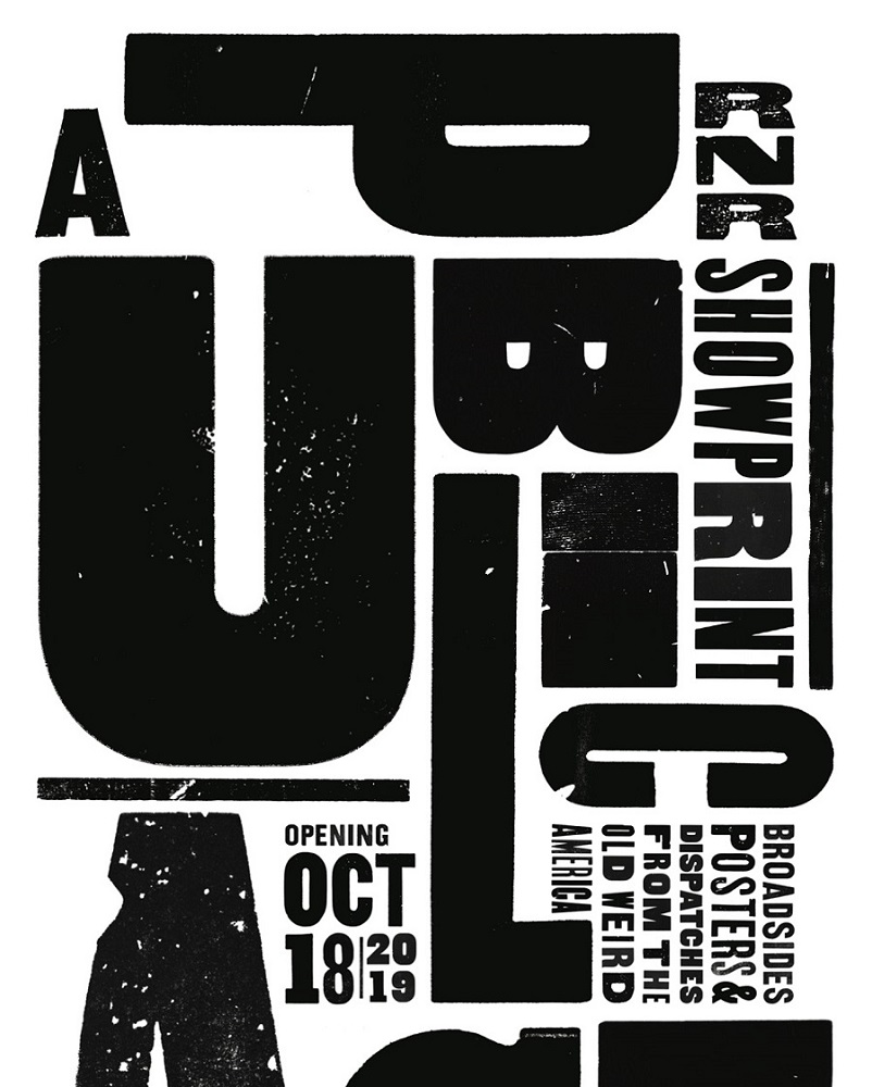 "A PUBLIC ACT  (Exhibition Poster detail)  .  2019  ""A PUBLIC ACT presents the letterpress broadsides, posters, and prints of RNR Showprint. For nearly a century, letterpress printing was the embodiment of the loud public voice of American culture and commerce. The imposing typographic impressions made possible with wood type demanded attention as they recorded and legitimized our collective wishes, ambitions and fears. The work of RNR emerges specifically from the traditions and vocabulary of the letterpress show print, advertisements for performances of all varieties, from carnivals to tent revivals, medicine shows to wrestling matches, and particularly, concerts and dances. The exhibition is an exchange of public dispatches, the product of a traditional working print shop giving form to contemporary expressions while bending tradition to examine the old weird America portrayed in the roots music first captured during the reign of letterpress.""    PRESS RELEASE"
